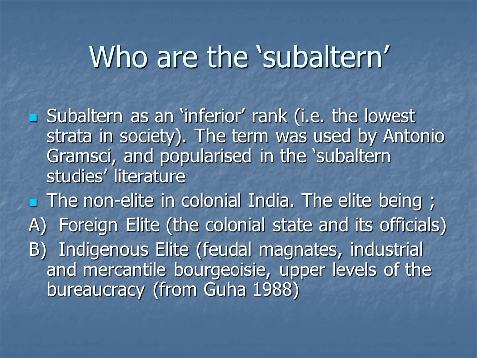 Who are the subaltern Subaltern as an inferior rank (i.e. the lowest strata in society). The term was used by Antonio Gramsci, and popularised in the