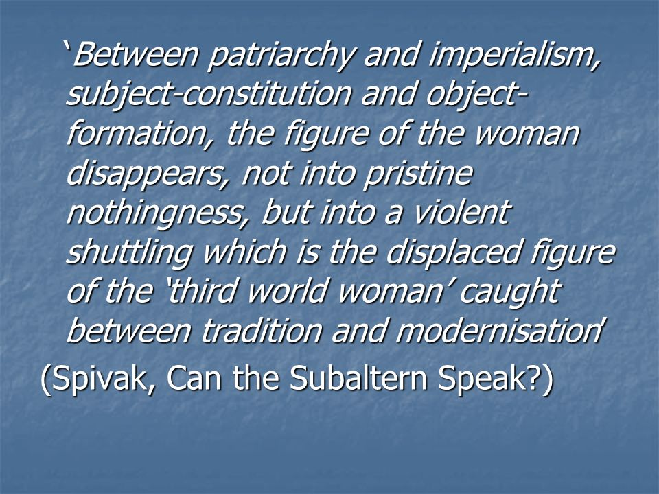Between patriarchy and imperialism, subject-constitution and object- formation, the figure of the woman disappears, not into pristine nothingness, but