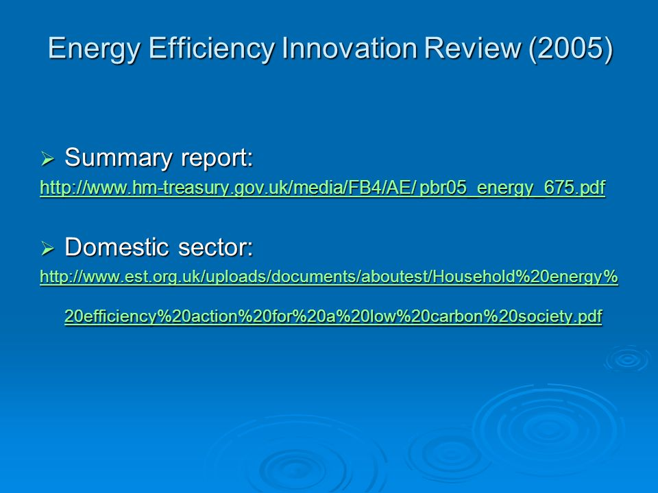 Energy Efficiency Innovation Review (2005) Summary report: Summary report: http://www.hm-treasury.gov.uk/media/FB4/AE/ pbr05_energy_675.pdf http://www.hm-treasury.gov.uk/media/FB4/AE/ pbr05_energy_675.pdf Domestic sector: Domestic sector: http://www.est.org.uk/uploads/documents/aboutest/Household%20energy% 20efficiency%20action%20for%20a%20low%20carbon%20society.pdf http://www.est.org.uk/uploads/documents/aboutest/Household%20energy% 20efficiency%20action%20for%20a%20low%20carbon%20society.pdf