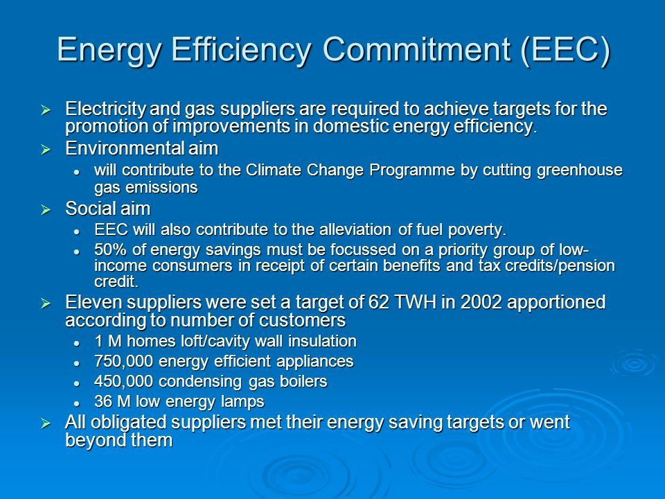 Energy Efficiency Commitment (EEC) Electricity and gas suppliers are required to achieve targets for the promotion of improvements in domestic energy efficiency.