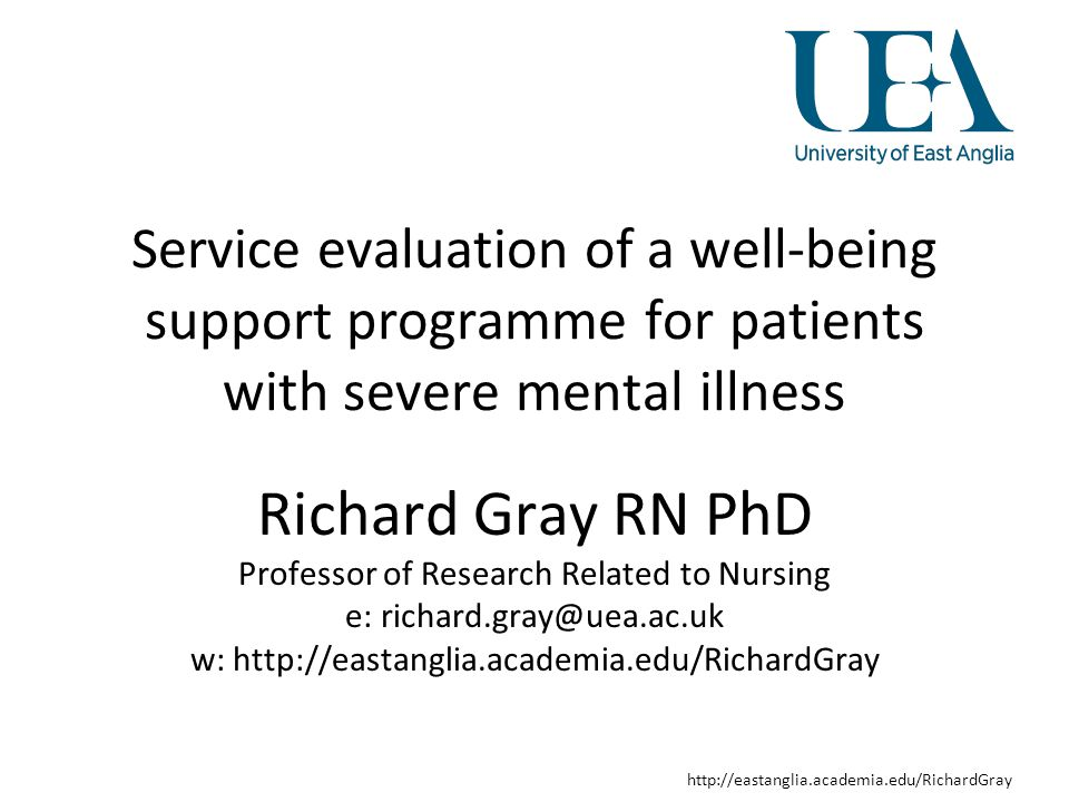 http://eastanglia.academia.edu/RichardGray Service evaluation of a well-being support programme for patients with severe mental illness Richard Gray RN PhD Professor of Research Related to Nursing e: richard.gray@uea.ac.uk w: http://eastanglia.academia.edu/RichardGray