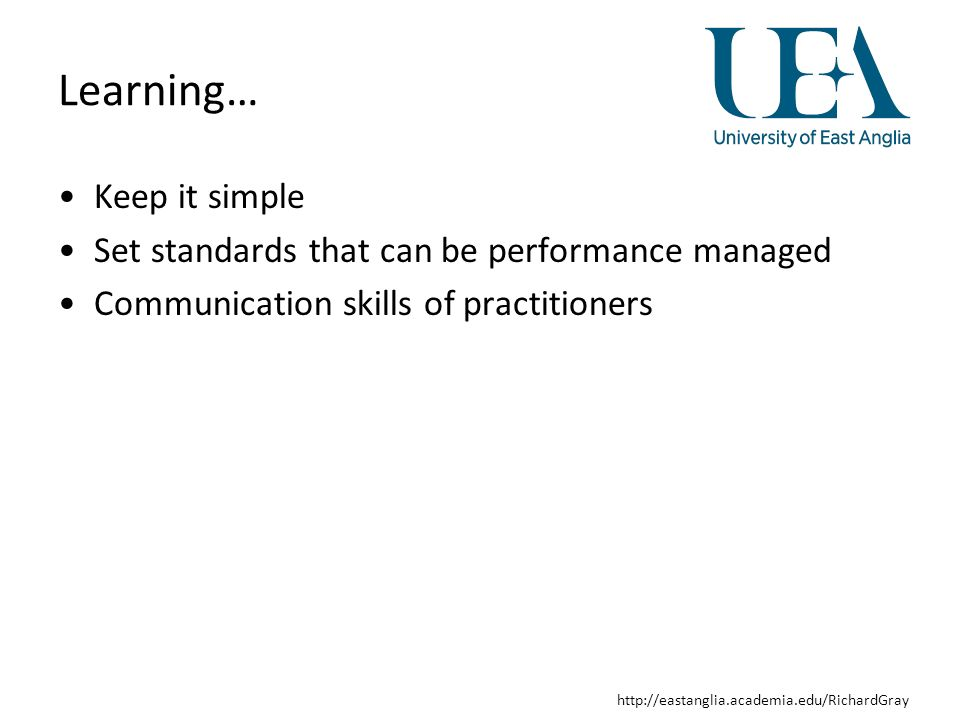 http://eastanglia.academia.edu/RichardGray Learning… Keep it simple Set standards that can be performance managed Communication skills of practitioners