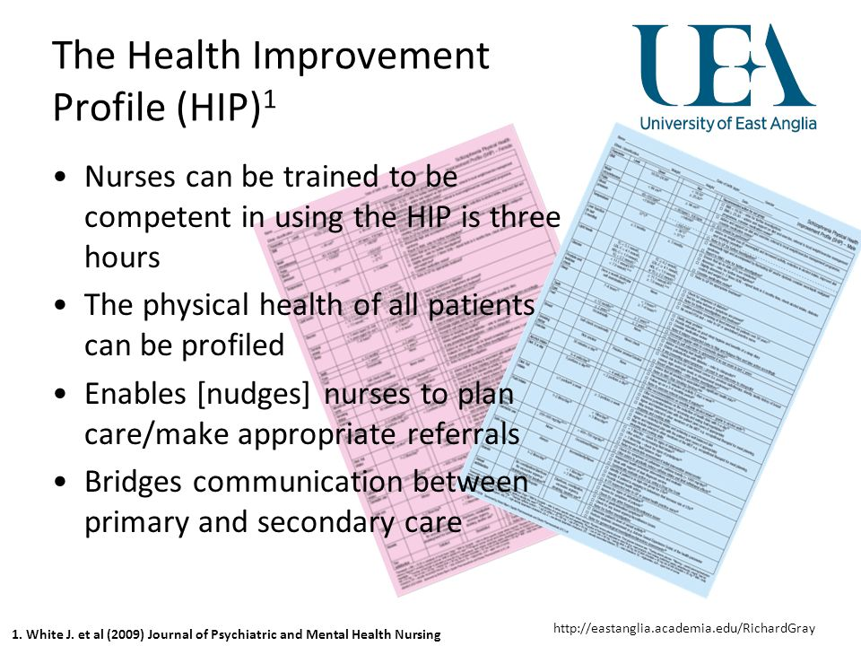 http://eastanglia.academia.edu/RichardGray The Health Improvement Profile (HIP) 1 Nurses can be trained to be competent in using the HIP is three hours The physical health of all patients can be profiled Enables [nudges] nurses to plan care/make appropriate referrals Bridges communication between primary and secondary care 1.