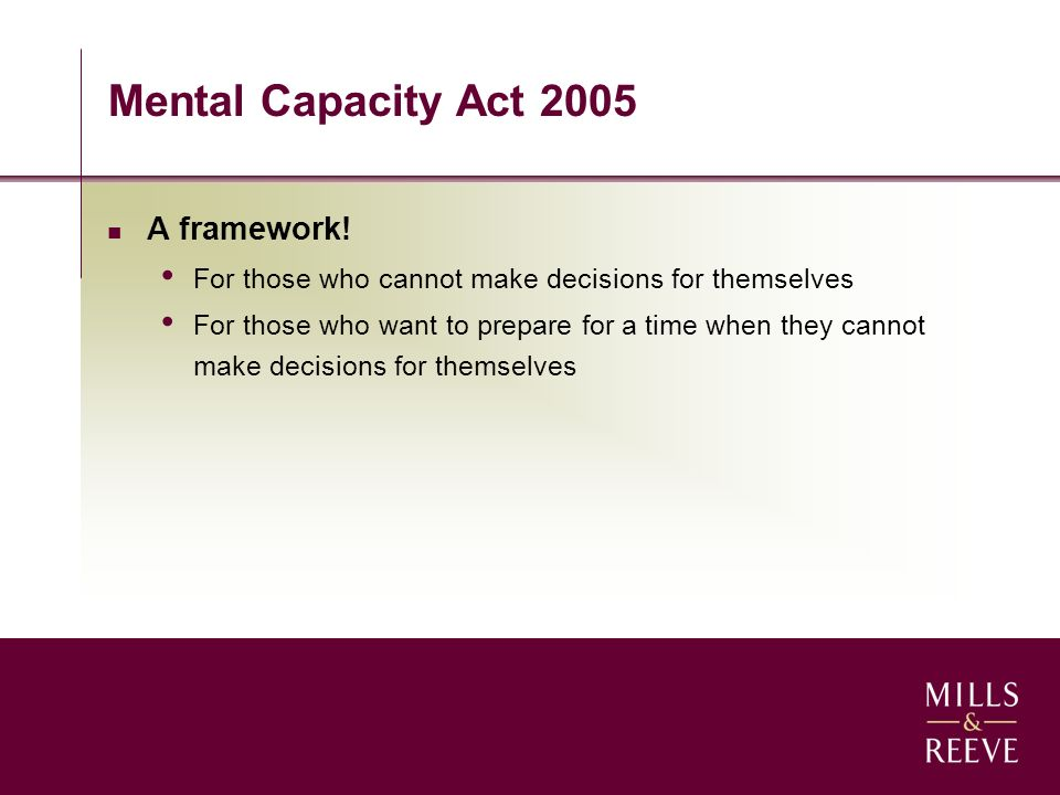 Mental Capacity Act 2005 A framework! For those who cannot make decisions for themselves For those who want to prepare for a time when they cannot mak