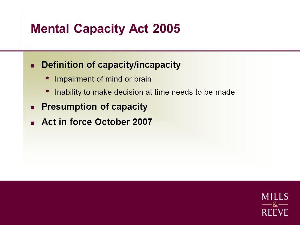 Mental Capacity Act 2005 Definition of capacity/incapacity Impairment of mind or brain Inability to make decision at time needs to be made Presumption