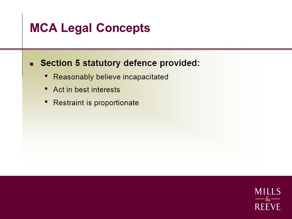 MCA Legal Concepts Section 5 statutory defence provided: Reasonably believe incapacitated Act in best interests Restraint is proportionate