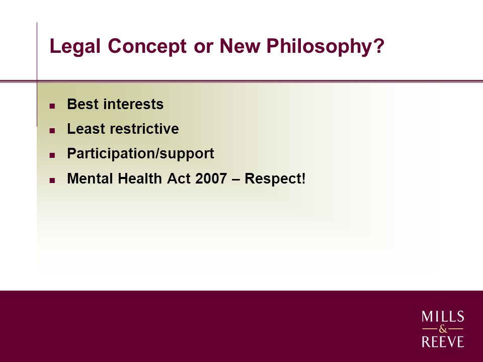 Legal Concept or New Philosophy? Best interests Least restrictive Participation/support Mental Health Act 2007 – Respect!