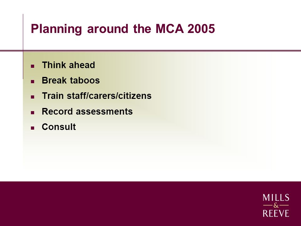 Planning around the MCA 2005 Think ahead Break taboos Train staff/carers/citizens Record assessments Consult