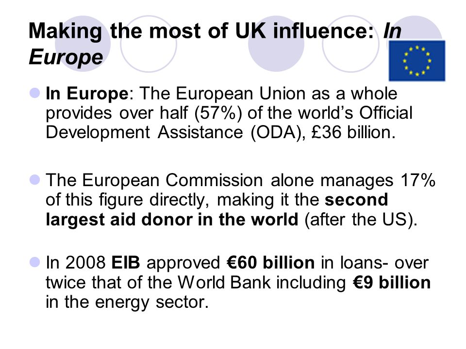 Making the most of UK influence: In Europe In Europe: The European Union as a whole provides over half (57%) of the worlds Official Development Assist