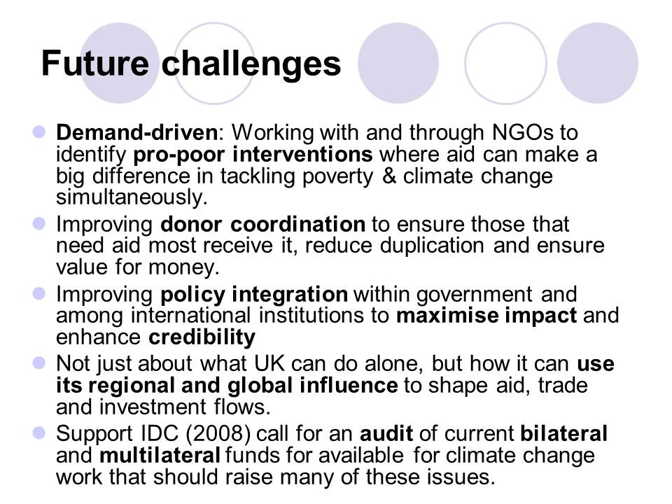 Future challenges Demand-driven: Working with and through NGOs to identify pro-poor interventions where aid can make a big difference in tackling pove
