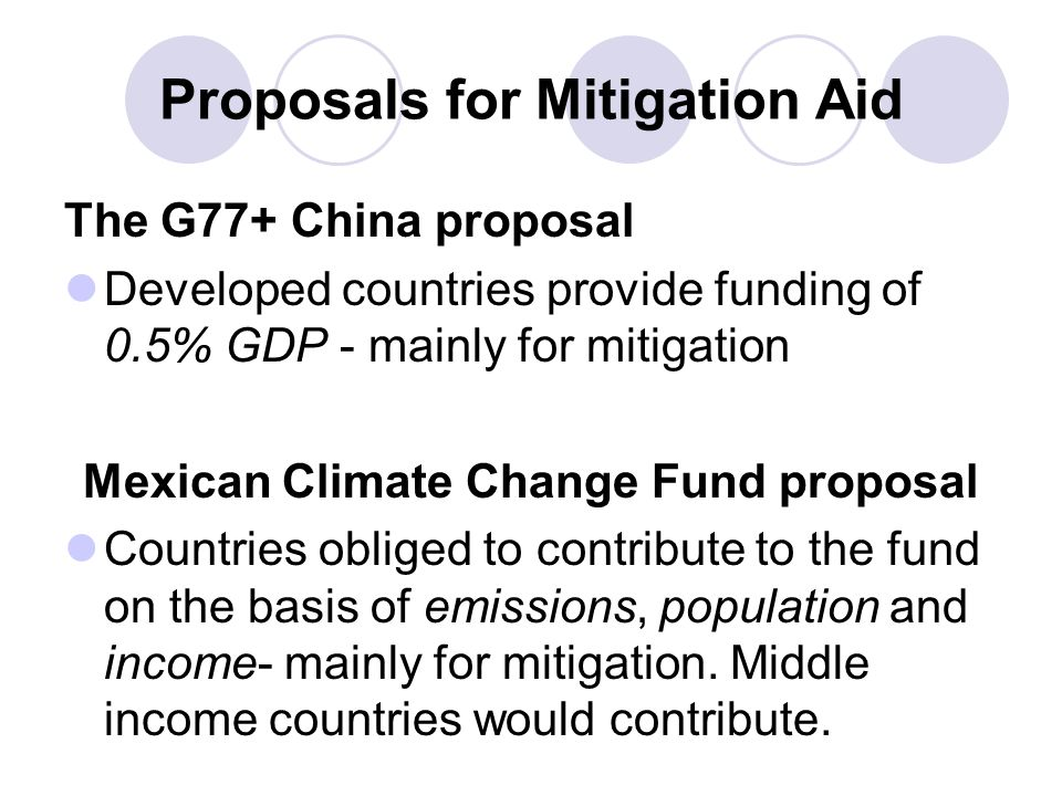 Proposals for Mitigation Aid The G77+ China proposal Developed countries provide funding of 0.5% GDP - mainly for mitigation Mexican Climate Change Fu