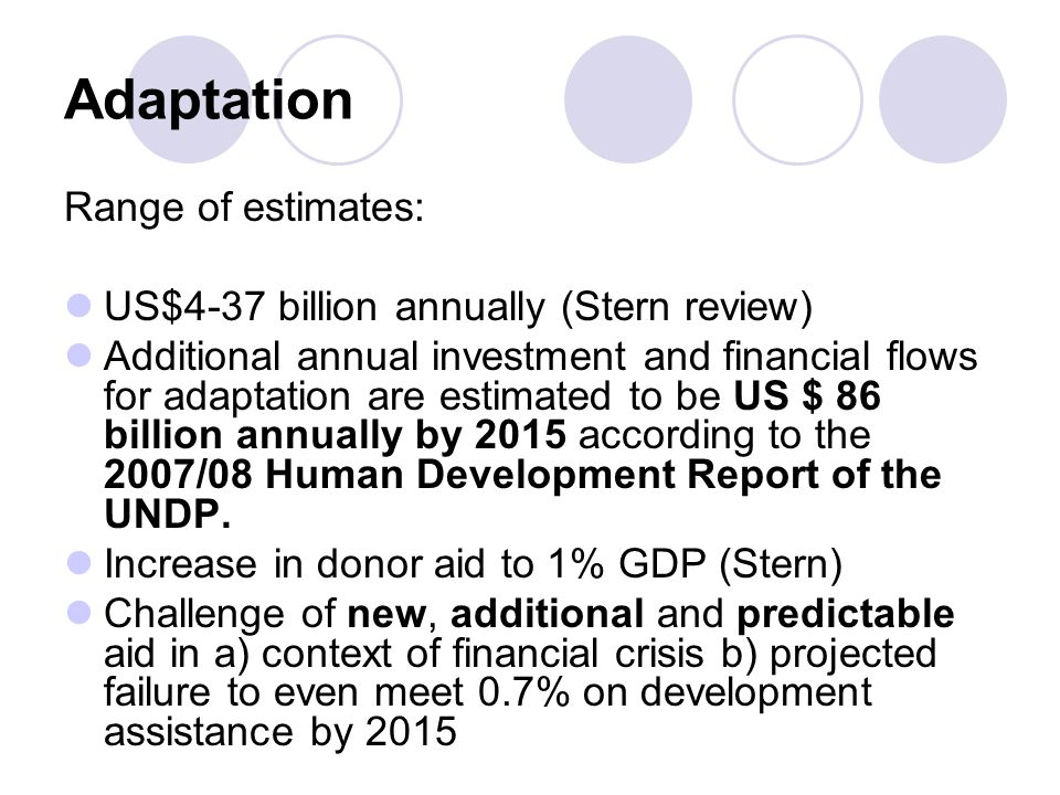 Adaptation Range of estimates: US$4-37 billion annually (Stern review) Additional annual investment and financial flows for adaptation are estimated t
