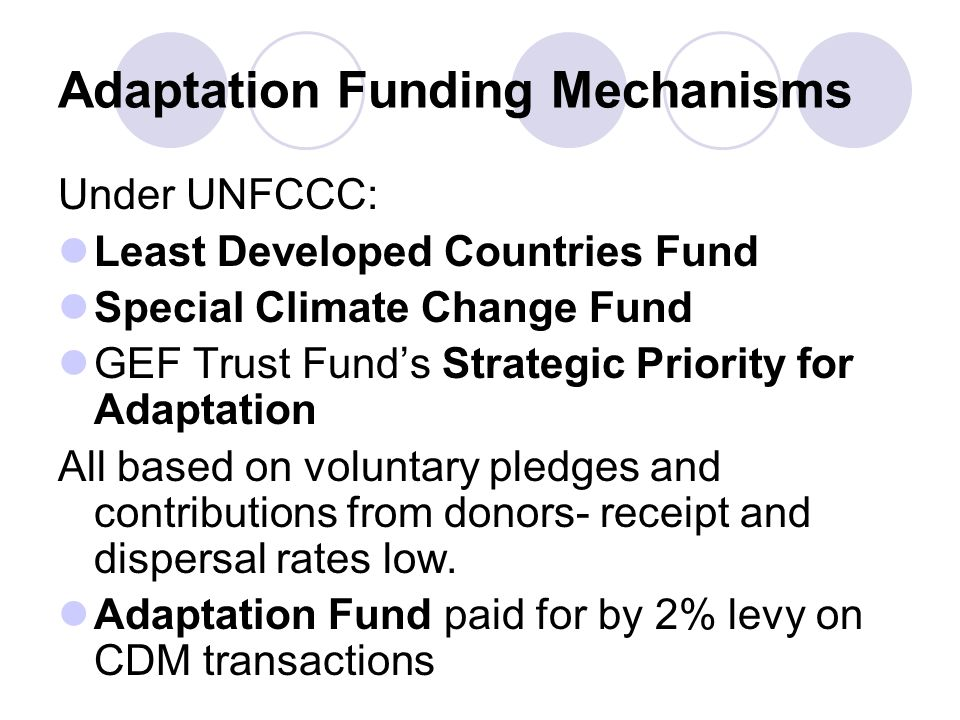 Adaptation Funding Mechanisms Under UNFCCC: Least Developed Countries Fund Special Climate Change Fund GEF Trust Funds Strategic Priority for Adaptati