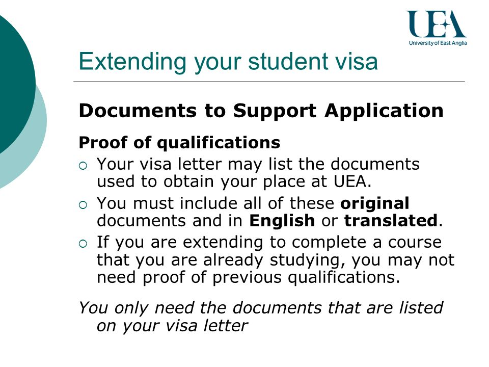 Extending your student visa Documents to Support Application Proof of qualifications Your visa letter may list the documents used to obtain your place at UEA.