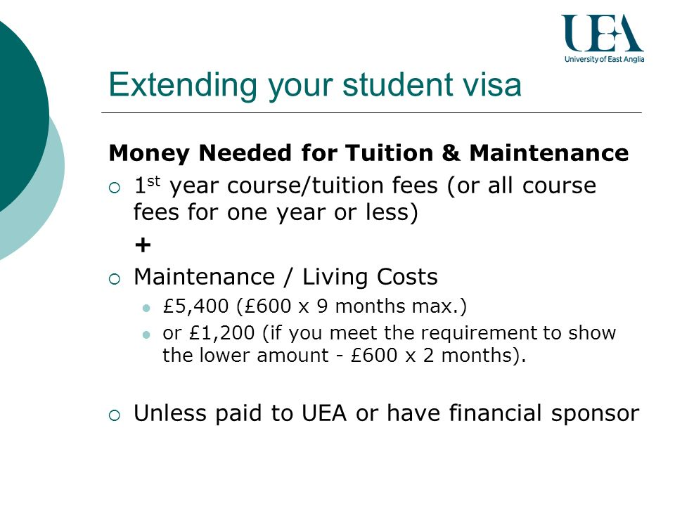 Extending your student visa Money Needed for Tuition & Maintenance 1 st year course/tuition fees (or all course fees for one year or less) + Maintenance / Living Costs £5,400 (£600 x 9 months max.) or £1,200 (if you meet the requirement to show the lower amount - £600 x 2 months).