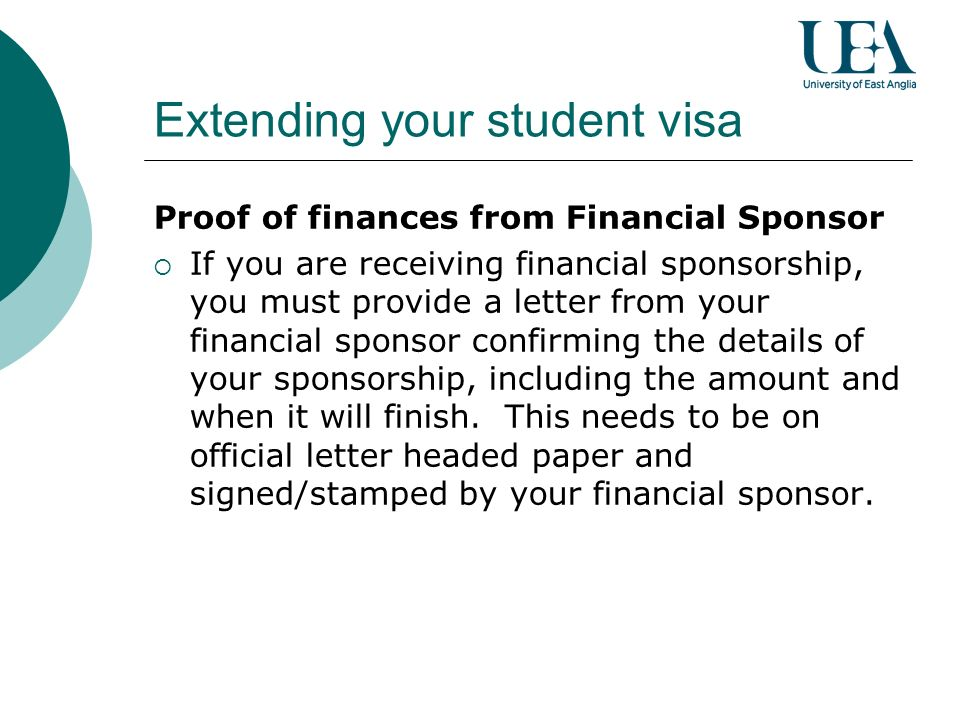 Extending your student visa Proof of finances from Financial Sponsor If you are receiving financial sponsorship, you must provide a letter from your financial sponsor confirming the details of your sponsorship, including the amount and when it will finish.