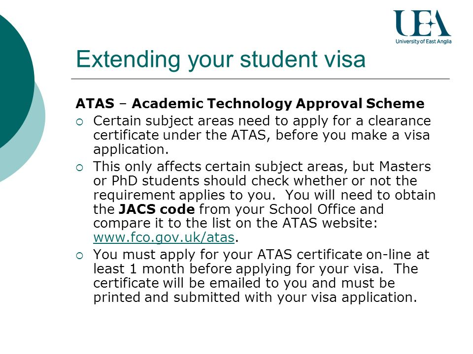 Extending your student visa ATAS – Academic Technology Approval Scheme Certain subject areas need to apply for a clearance certificate under the ATAS, before you make a visa application.