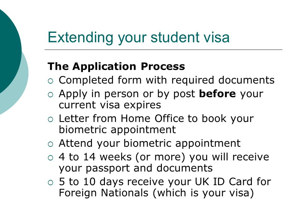 Extending your student visa The Application Process Completed form with required documents Apply in person or by post before your current visa expires Letter from Home Office to book your biometric appointment Attend your biometric appointment 4 to 14 weeks (or more) you will receive your passport and documents 5 to 10 days receive your UK ID Card for Foreign Nationals (which is your visa)