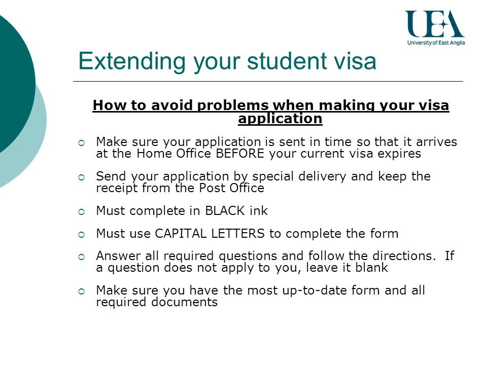 Extending your student visa How to avoid problems when making your visa application Make sure your application is sent in time so that it arrives at the Home Office BEFORE your current visa expires Send your application by special delivery and keep the receipt from the Post Office Must complete in BLACK ink Must use CAPITAL LETTERS to complete the form Answer all required questions and follow the directions.