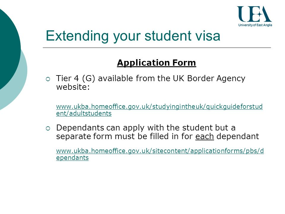 Application Form Tier 4 (G) available from the UK Border Agency website: www.ukba.homeoffice.gov.uk/studyingintheuk/quickguideforstud ent/adultstudents Dependants can apply with the student but a separate form must be filled in for each dependant www.ukba.homeoffice.gov.uk/sitecontent/applicationforms/pbs/d ependants Extending your student visa