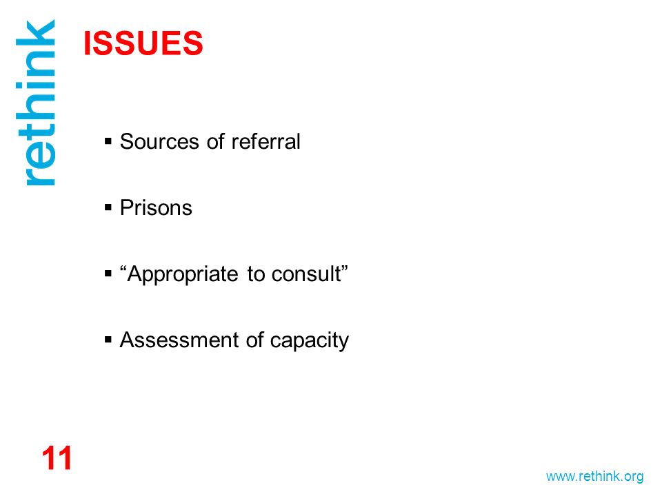 www.rethink.org ISSUES Sources of referral Prisons Appropriate to consult Assessment of capacity 11