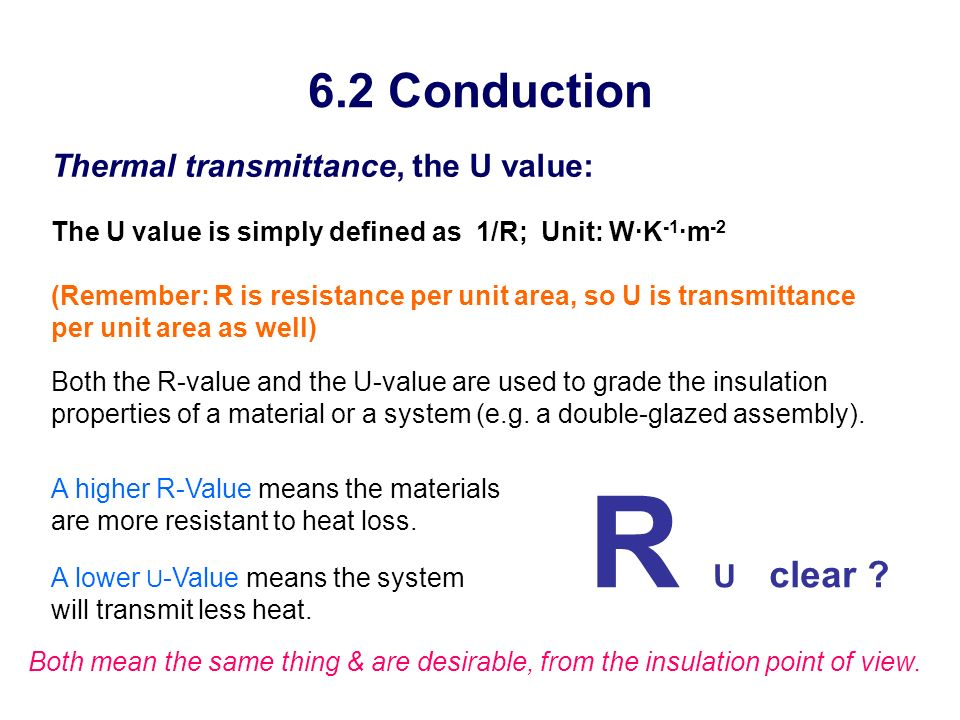 6.2 Conduction Thermal transmittance, the U value: The U value is simply defined as 1/R; Unit: W·K -1 ·m -2 (Remember: R is resistance per unit area,