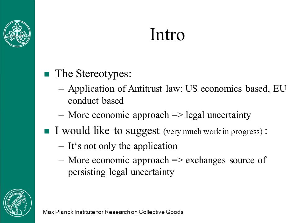 Max Planck Institute for Research on Collective Goods Intro n The Stereotypes: –Application of Antitrust law: US economics based, EU conduct based –More economic approach => legal uncertainty n I would like to suggest (very much work in progress) : –Its not only the application –More economic approach => exchanges source of persisting legal uncertainty