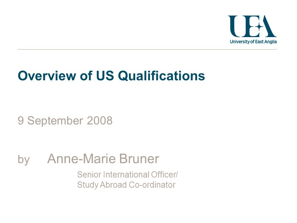 Overview of US Qualifications 9 September 2008 by Anne-Marie Bruner Senior International Officer/ Study Abroad Co-ordinator