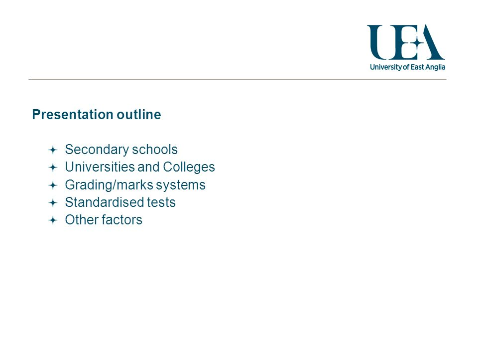 Presentation outline Secondary schools Universities and Colleges Grading/marks systems Standardised tests Other factors