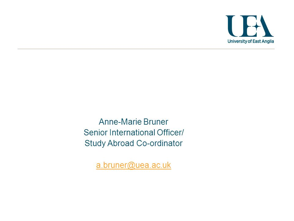 Anne-Marie Bruner Senior International Officer/ Study Abroad Co-ordinator a.bruner@uea.ac.uk