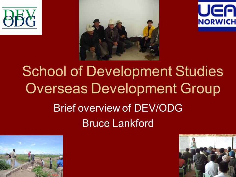 School of Development Studies Overseas Development Group Brief overview of DEV/ODG Bruce Lankford