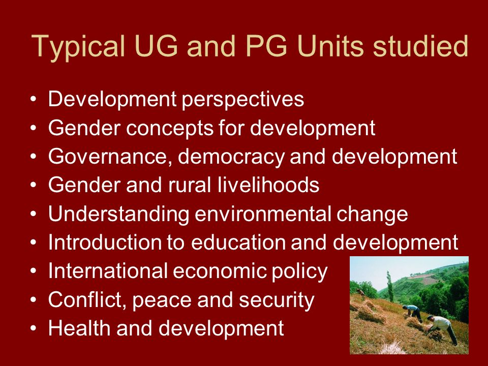 Typical UG and PG Units studied Development perspectives Gender concepts for development Governance, democracy and development Gender and rural livelihoods Understanding environmental change Introduction to education and development International economic policy Conflict, peace and security Health and development