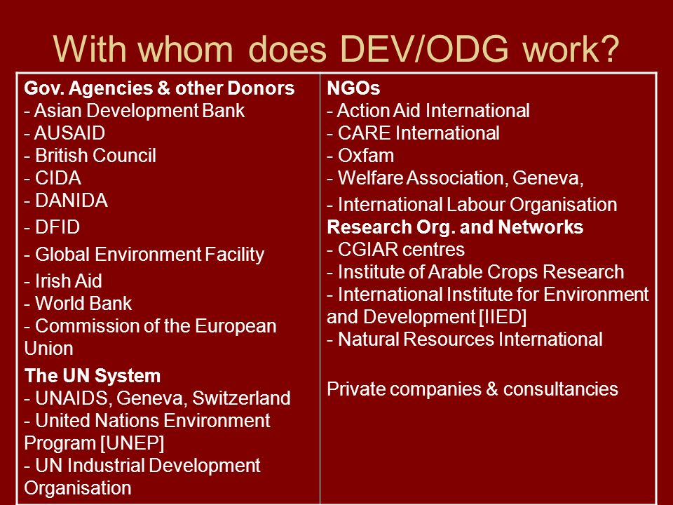 With whom does DEV/ODG work? Gov. Agencies & other Donors - Asian Development Bank - AUSAID - British Council - CIDA - DANIDA - DFID - Global Environm