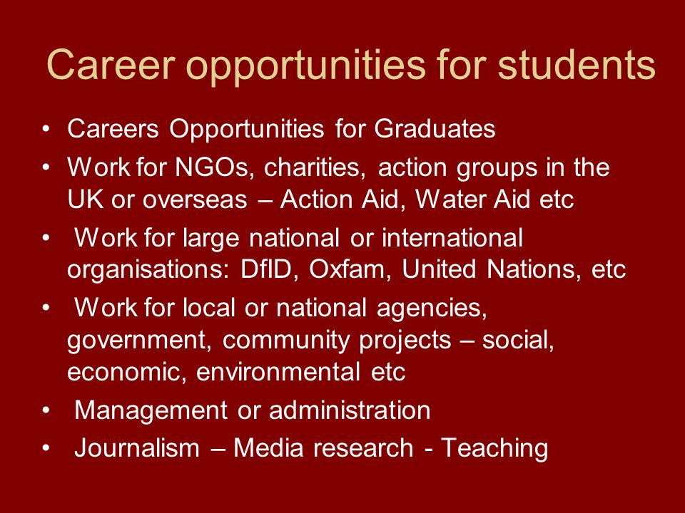 Career opportunities for students Careers Opportunities for Graduates Work for NGOs, charities, action groups in the UK or overseas – Action Aid, Water Aid etc Work for large national or international organisations: DfID, Oxfam, United Nations, etc Work for local or national agencies, government, community projects – social, economic, environmental etc Management or administration Journalism – Media research - Teaching