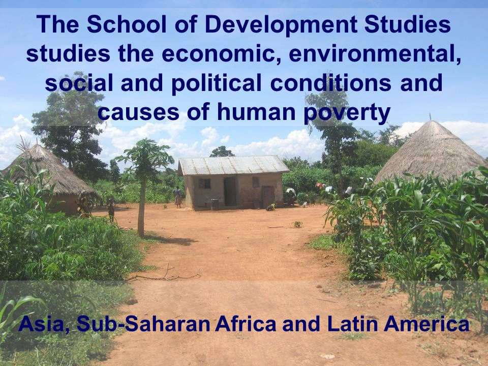 The School of Development Studies studies the economic, environmental, social and political conditions and causes of human poverty Asia, Sub-Saharan A