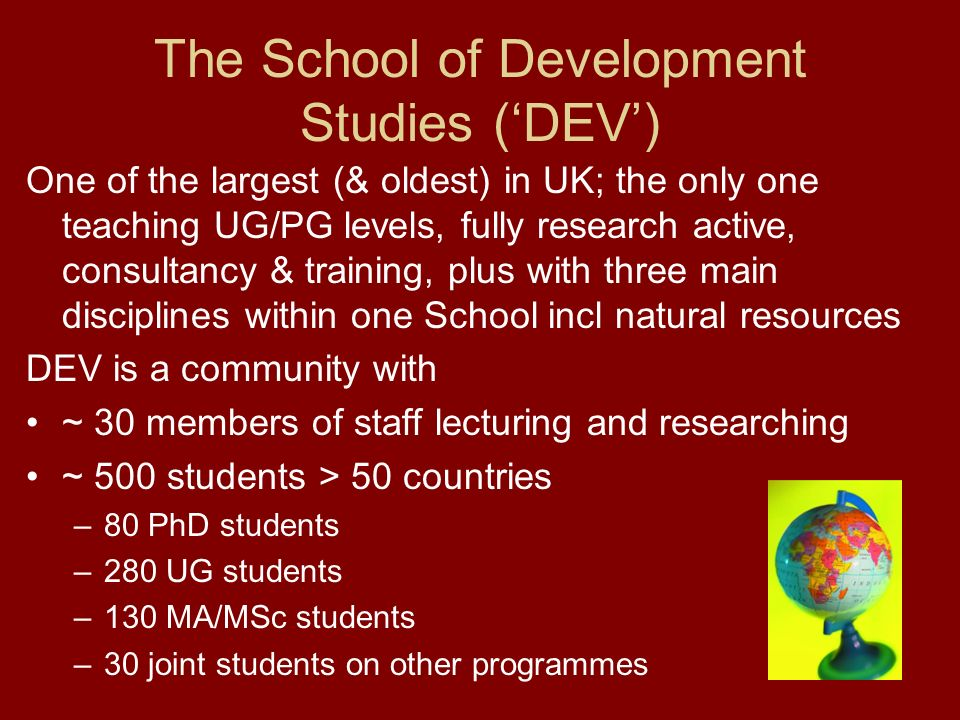 The School of Development Studies (DEV) One of the largest (& oldest) in UK; the only one teaching UG/PG levels, fully research active, consultancy & training, plus with three main disciplines within one School incl natural resources DEV is a community with ~ 30 members of staff lecturing and researching ~ 500 students > 50 countries –80 PhD students –280 UG students –130 MA/MSc students –30 joint students on other programmes