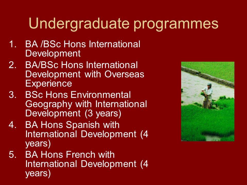 Undergraduate programmes 1.BA /BSc Hons International Development 2.BA/BSc Hons International Development with Overseas Experience 3.BSc Hons Environmental Geography with International Development (3 years) 4.BA Hons Spanish with International Development (4 years) 5.BA Hons French with International Development (4 years)