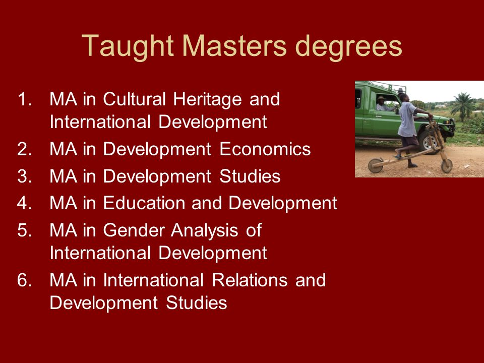 Taught Masters degrees 1.MA in Cultural Heritage and International Development 2.MA in Development Economics 3.MA in Development Studies 4.MA in Educa