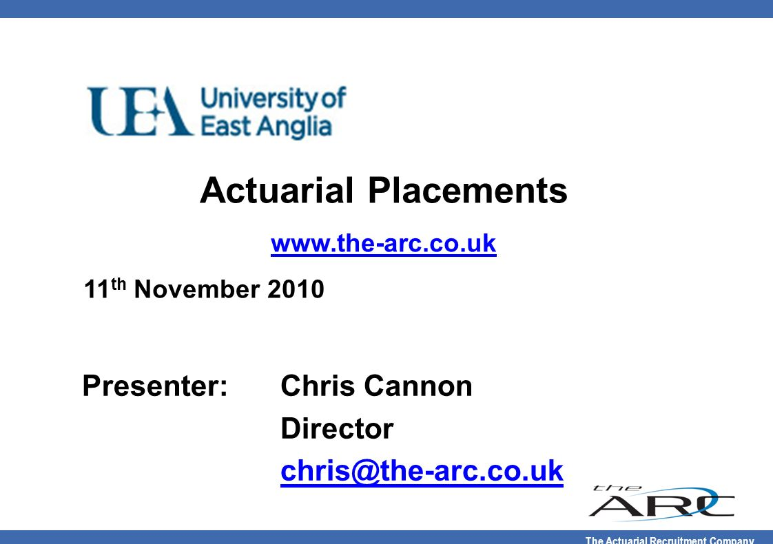 The Actuarial Recruitment Company Actuarial Placements www.the-arc.co.uk 11 th November 2010 Presenter:Chris Cannon Director chris@the-arc.co.uk