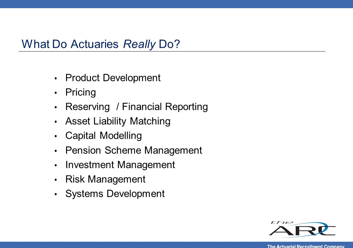 The Actuarial Recruitment Company What Do Actuaries Really Do? Product Development Pricing Reserving / Financial Reporting Asset Liability Matching Ca