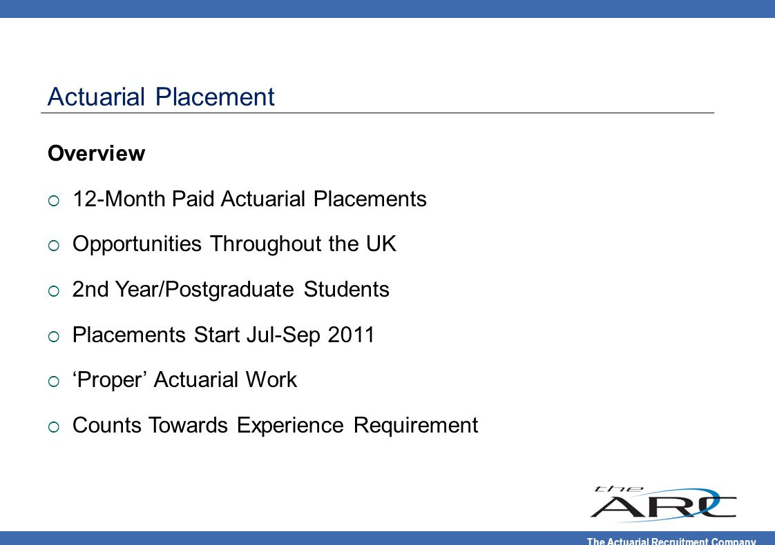 The Actuarial Recruitment Company Actuarial Placement Overview 12-Month Paid Actuarial Placements Opportunities Throughout the UK 2nd Year/Postgraduat
