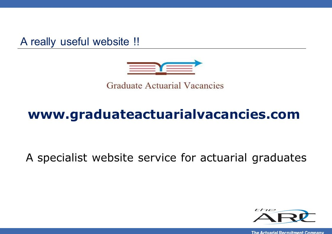 The Actuarial Recruitment Company A really useful website !! www.graduateactuarialvacancies.com A specialist website service for actuarial graduates