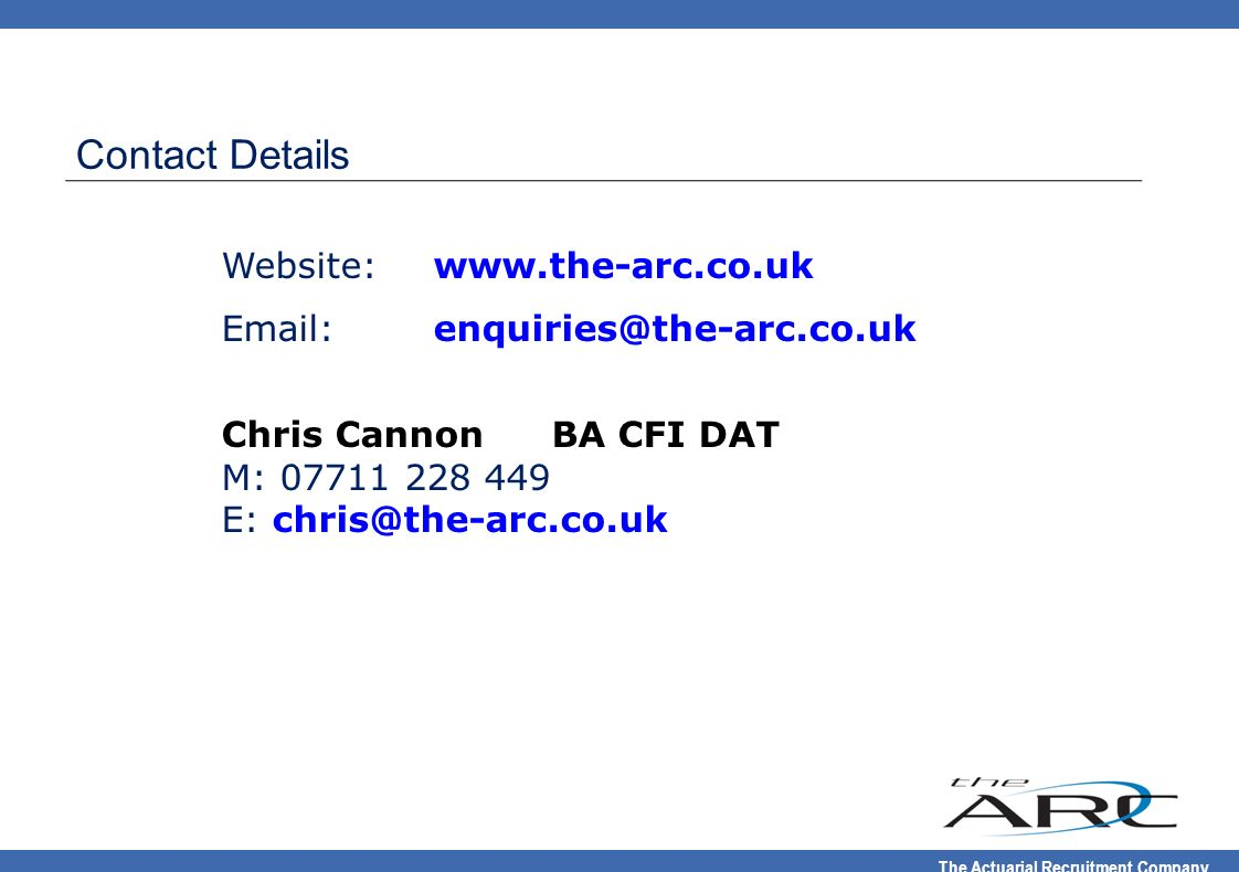 The Actuarial Recruitment Company Website:www.the-arc.co.uk Email:enquiries@the-arc.co.uk Chris Cannon BA CFI DAT M: 07711 228 449 E: chris@the-arc.co