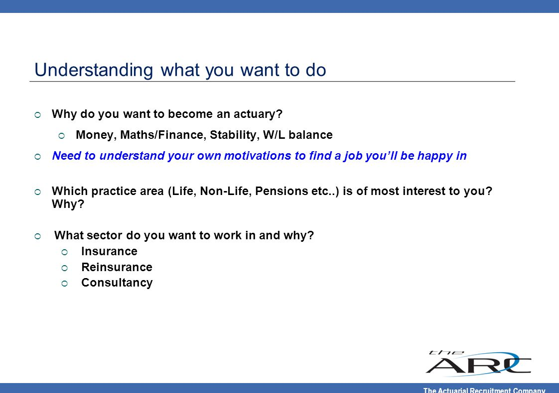 The Actuarial Recruitment Company Why do you want to become an actuary? Money, Maths/Finance, Stability, W/L balance Need to understand your own motiv