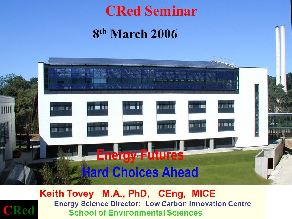 Energy Futures Hard Choices Ahead Keith Tovey M.A., PhD, CEng, MICE Energy Science Director: Low Carbon Innovation Centre School of Environmental Scie