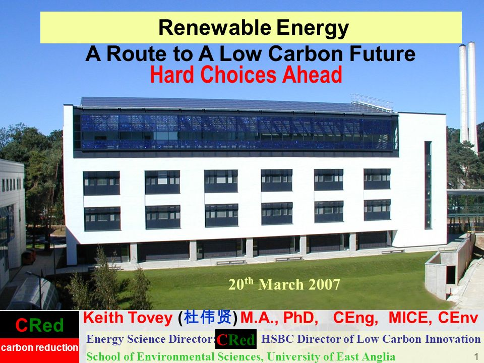 CRed carbon reduction 1 Hard Choices Ahead Energy Science Director: HSBC Director of Low Carbon Innovation School of Environmental Sciences, University of East Anglia Renewable Energy A Route to A Low Carbon Future 20 th March 2007 Keith Tovey ( ) M.A., PhD, CEng, MICE, CEnv CRed