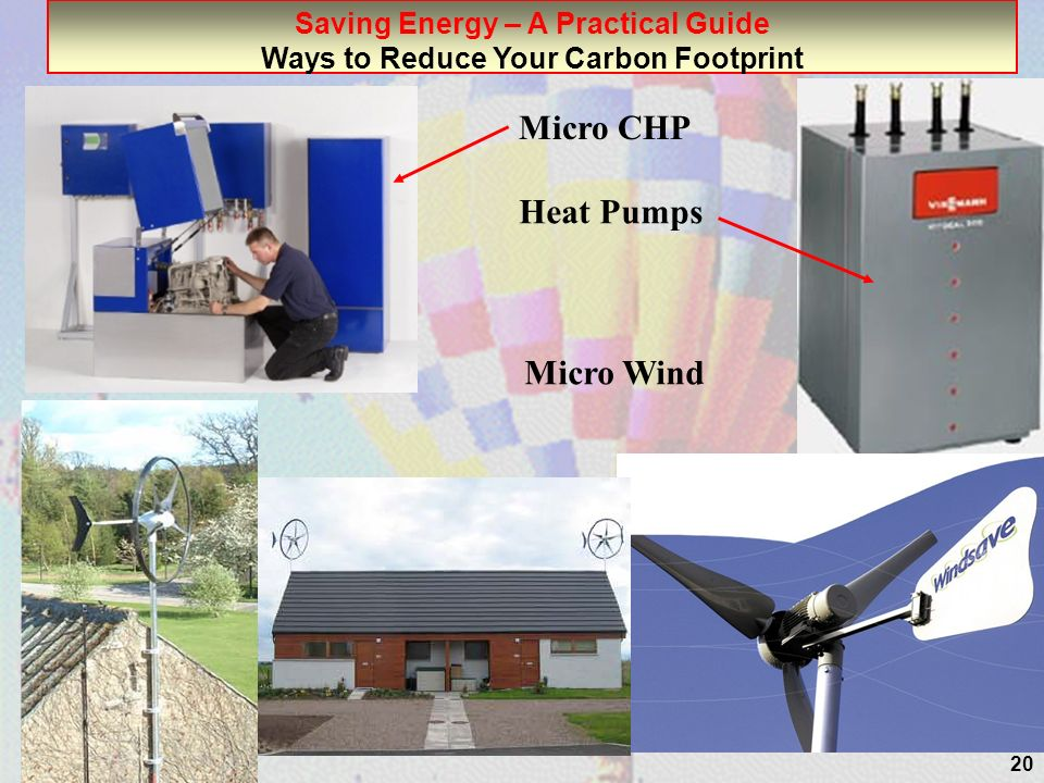 20 Saving Energy – A Practical Guide Ways to Reduce Your Carbon Footprint Micro Wind Micro CHP Heat Pumps