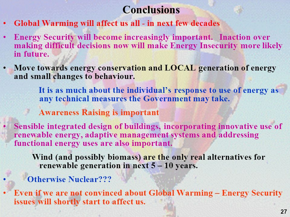 27 Conclusions Global Warming will affect us all - in next few decades Energy Security will become increasingly important.