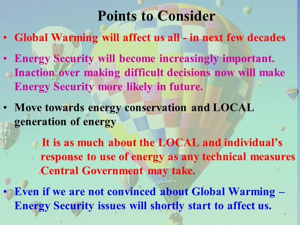 Points to Consider Global Warming will affect us all - in next few decades Energy Security will become increasingly important.