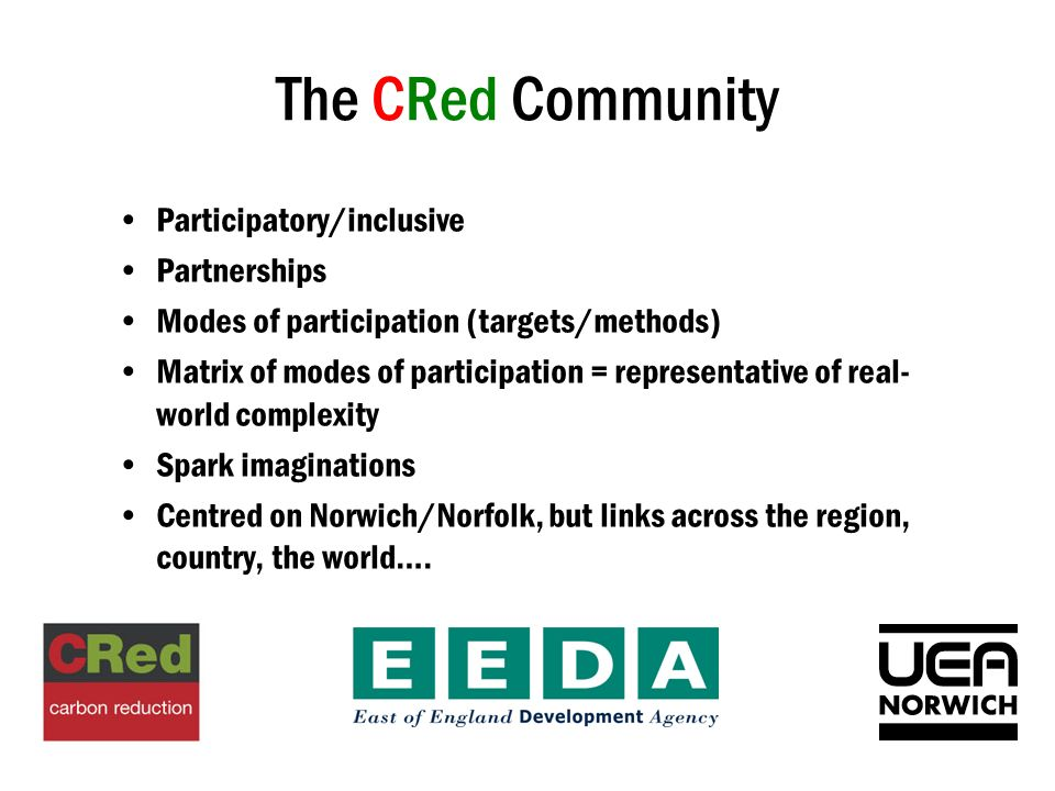 The CRed Community Participatory/inclusive Partnerships Modes of participation (targets/methods) Matrix of modes of participation = representative of real- world complexity Spark imaginations Centred on Norwich/Norfolk, but links across the region, country, the world….
